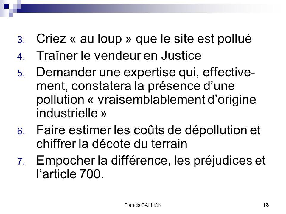 Francis GALLION13 3.Criez « au loup » que le site est pollué 4.