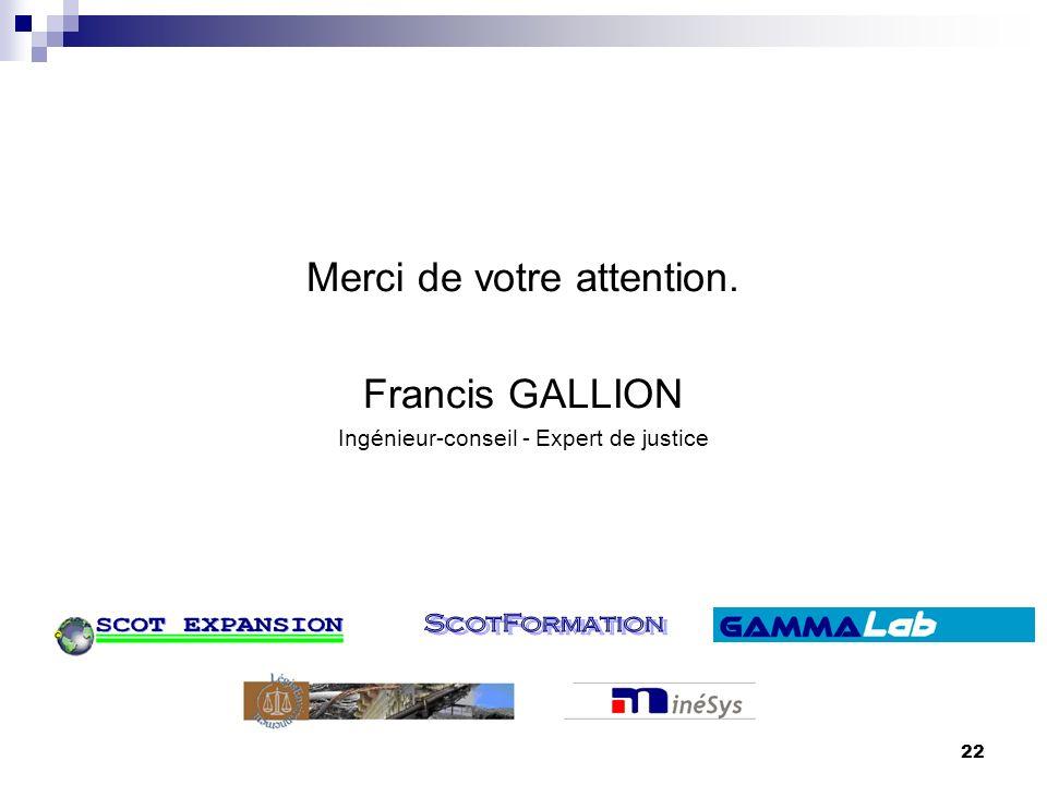 Francis GALLION22 Merci de votre attention. Francis GALLION Ingénieur-conseil - Expert de justice