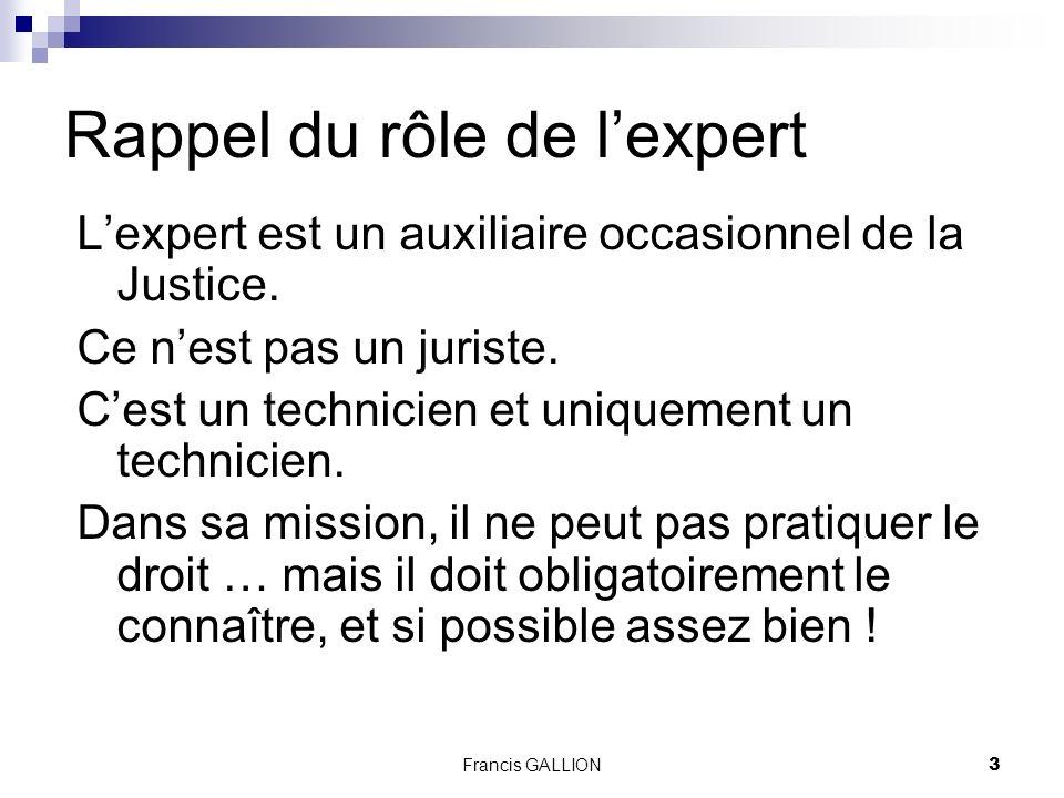 Francis GALLION3 Rappel du rôle de lexpert Lexpert est un auxiliaire occasionnel de la Justice.