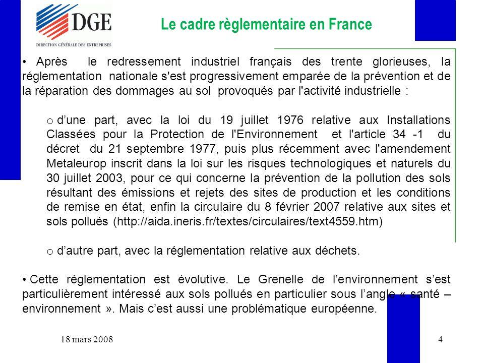 18 mars 20084 Le cadre règlementaire en France Après le redressement industriel français des trente glorieuses, la réglementation nationale s est progressivement emparée de la prévention et de la réparation des dommages au sol provoqués par l activité industrielle : o dune part, avec la loi du 19 juillet 1976 relative aux Installations Classées pour la Protection de l Environnement et l article 34 -1 du décret du 21 septembre 1977, puis plus récemment avec l amendement Metaleurop inscrit dans la loi sur les risques technologiques et naturels du 30 juillet 2003, pour ce qui concerne la prévention de la pollution des sols résultant des émissions et rejets des sites de production et les conditions de remise en état, enfin la circulaire du 8 février 2007 relative aux sites et sols pollués (http://aida.ineris.fr/textes/circulaires/text4559.htm) o dautre part, avec la réglementation relative aux déchets.