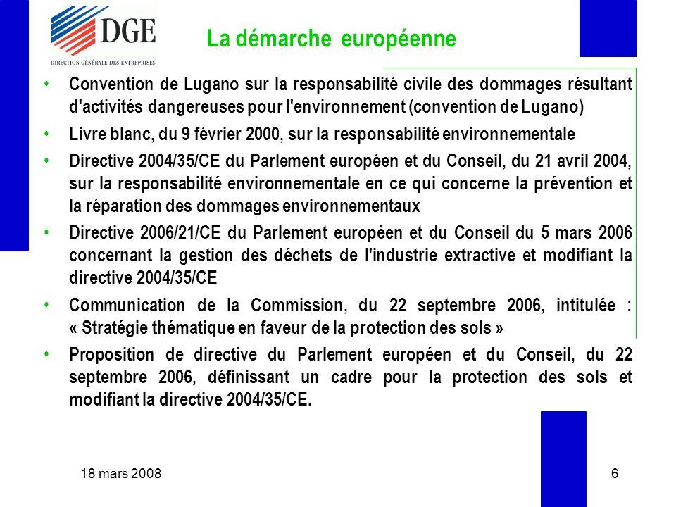 La démarche européenne Convention de Lugano sur la responsabilité civile des dommages résultant d activités dangereuses pour l environnement (convention de Lugano) Livre blanc, du 9 février 2000, sur la responsabilité environnementale Directive 2004/35/CE du Parlement européen et du Conseil, du 21 avril 2004, sur la responsabilité environnementale en ce qui concerne la prévention et la réparation des dommages environnementaux Directive 2006/21/CE du Parlement européen et du Conseil du 5 mars 2006 concernant la gestion des déchets de l industrie extractive et modifiant la directive 2004/35/CE Communication de la Commission, du 22 septembre 2006, intitulée : « Stratégie thématique en faveur de la protection des sols » Proposition de directive du Parlement européen et du Conseil, du 22 septembre 2006, définissant un cadre pour la protection des sols et modifiant la directive 2004/35/CE.