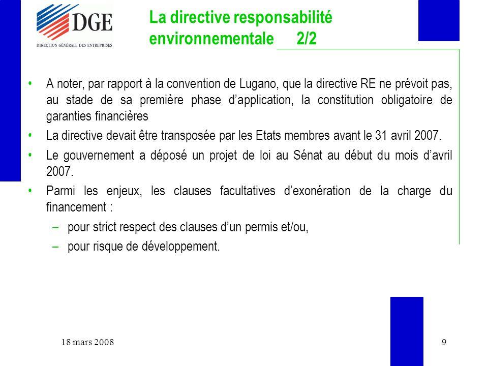 La directive responsabilité environnementale 2/2 A noter, par rapport à la convention de Lugano, que la directive RE ne prévoit pas, au stade de sa première phase dapplication, la constitution obligatoire de garanties financières La directive devait être transposée par les Etats membres avant le 31 avril 2007.