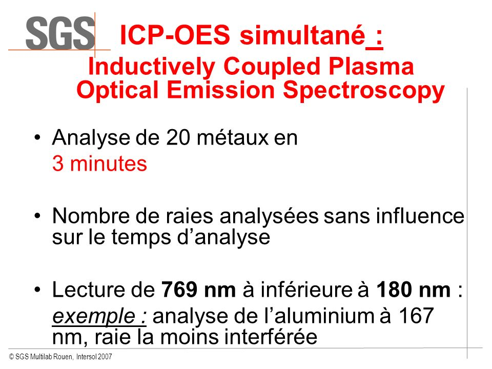 © SGS Multilab Rouen, Intersol 2007 ICP-OES simultané : Inductively Coupled Plasma Optical Emission Spectroscopy Analyse de 20 métaux en 3 minutes Nom