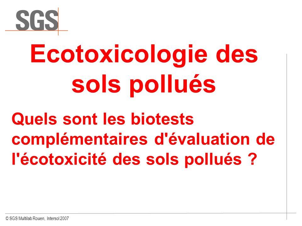 © SGS Multilab Rouen, Intersol 2007 Ecotoxicologie des sols pollués Quels sont les biotests complémentaires d'évaluation de l'écotoxicité des sols pol