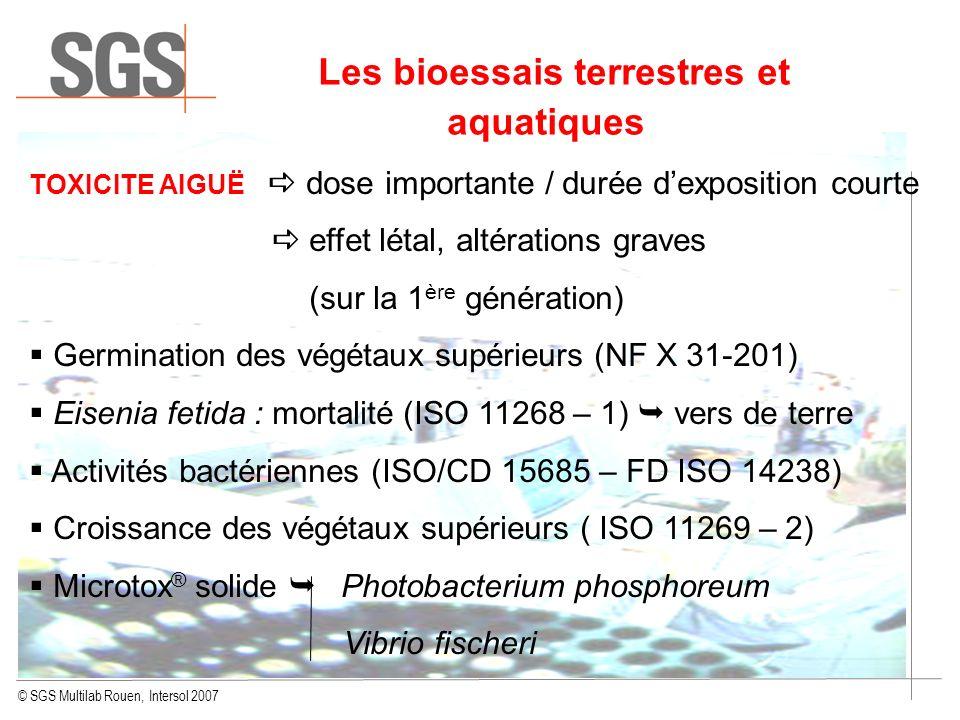 © SGS Multilab Rouen, Intersol 2007 Les bioessais terrestres et aquatiques TOXICITE AIGUË dose importante / durée dexposition courte effet létal, alté