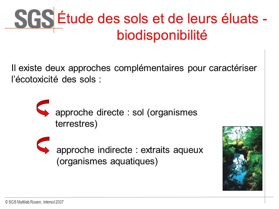 © SGS Multilab Rouen, Intersol 2007 Étude des sols et de leurs éluats - biodisponibilité Il existe deux approches complémentaires pour caractériser lé