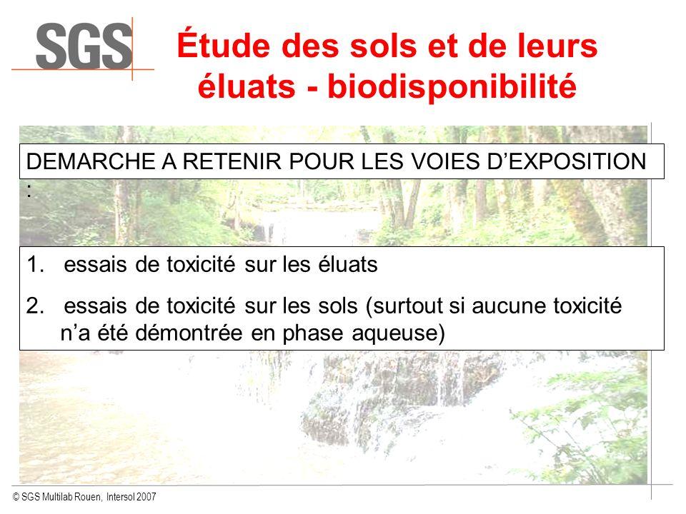 © SGS Multilab Rouen, Intersol 2007 Étude des sols et de leurs éluats - biodisponibilité DEMARCHE A RETENIR POUR LES VOIES DEXPOSITION : 1. essais de