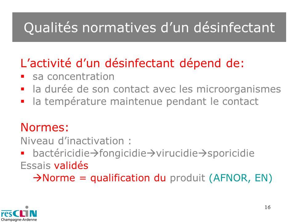 16 Qualités normatives dun désinfectant Lactivité dun désinfectant dépend de: sa concentration la durée de son contact avec les microorganismes la tem