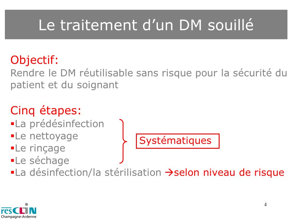 4 Le traitement dun DM souillé Objectif: Rendre le DM réutilisable sans risque pour la sécurité du patient et du soignant Cinq étapes: La prédésinfect
