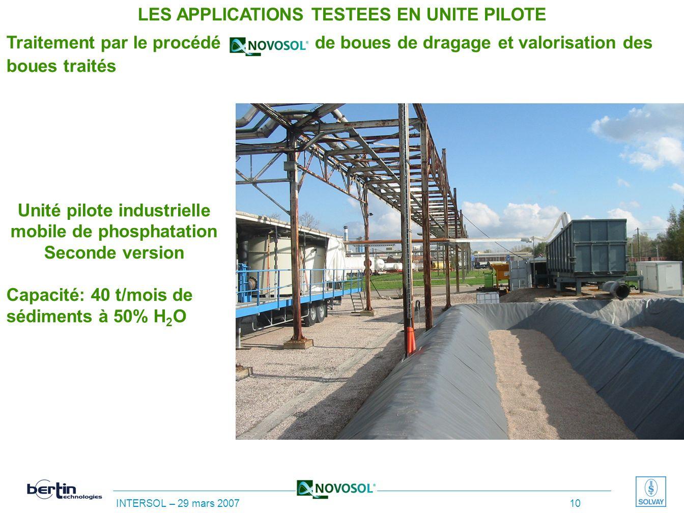 INTERSOL – 29 mars 2007 9 Unité pilote industrielle mobile de phosphatation – Première version Capacité: 40 t/mois de sédiments à 50% H 2 O LES APPLIC