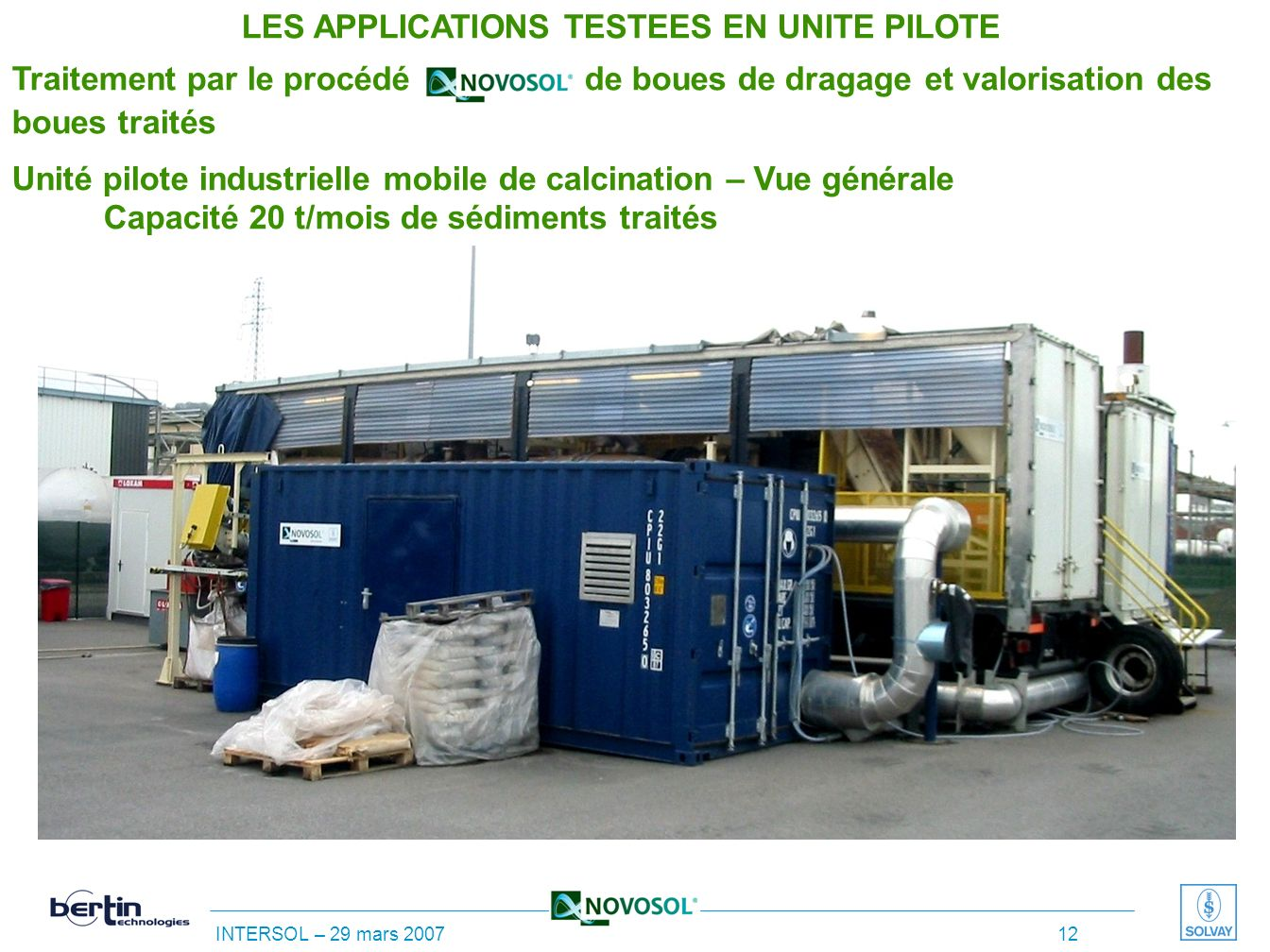 INTERSOL – 29 mars 2007 11 Unité pilote industrielle mobile de calcination Capacité 20 t/mois de sédiments traités LES APPLICATIONS TESTEES EN UNITE P