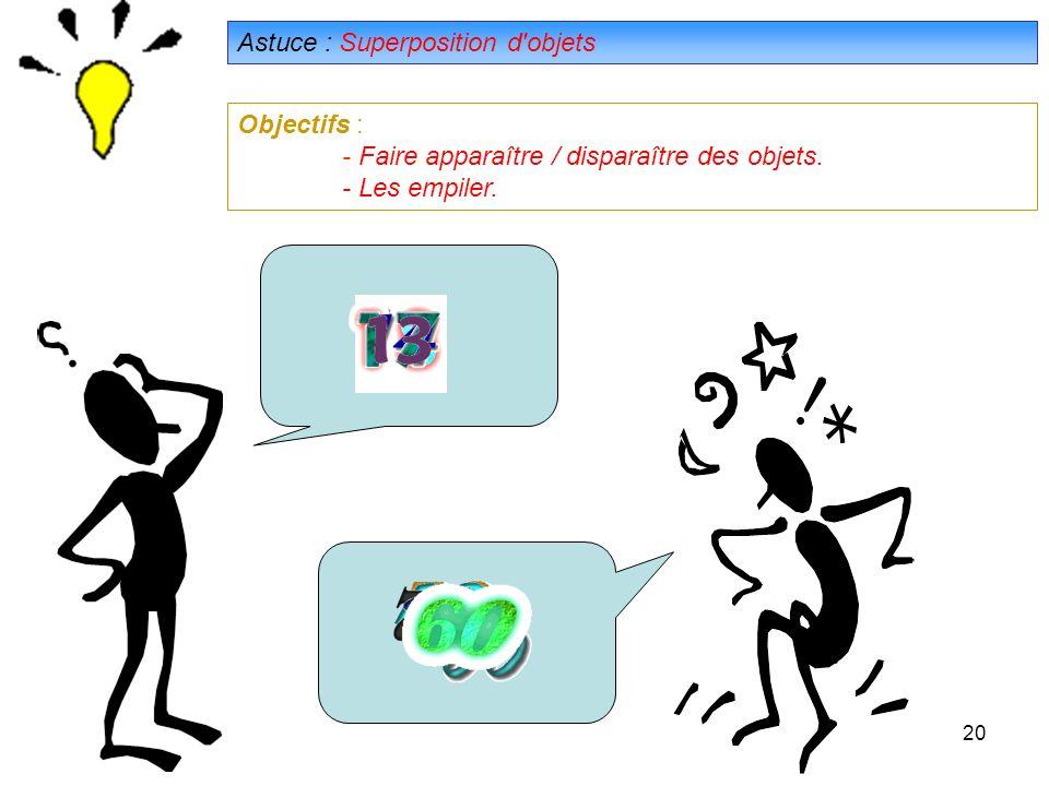 20 Astuce : Superposition d objets Objectifs : - Faire apparaître / disparaître des objets.