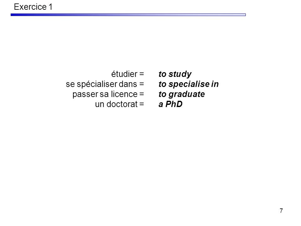 7 étudier = se spécialiser dans = passer sa licence = un doctorat = to study to specialise in to graduate a PhD Exercice 1