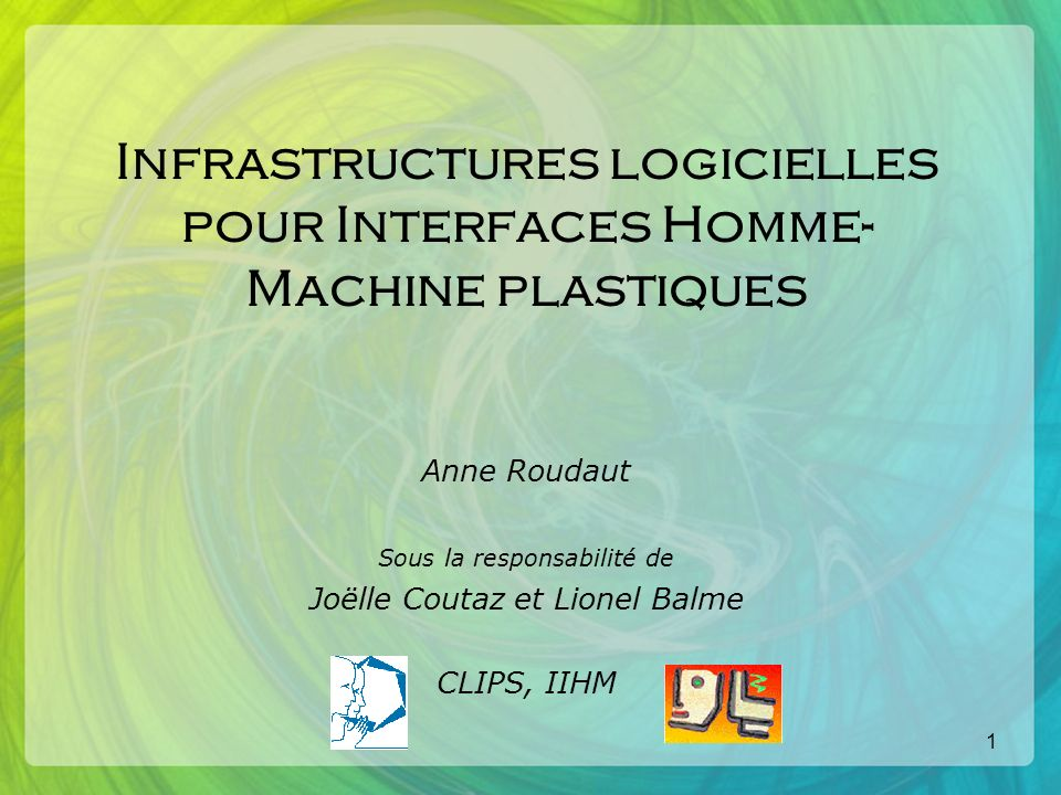 1 Infrastructures logicielles pour Interfaces Homme- Machine plastiques Anne Roudaut Sous la responsabilité de Joëlle Coutaz et Lionel Balme CLIPS, IIHM