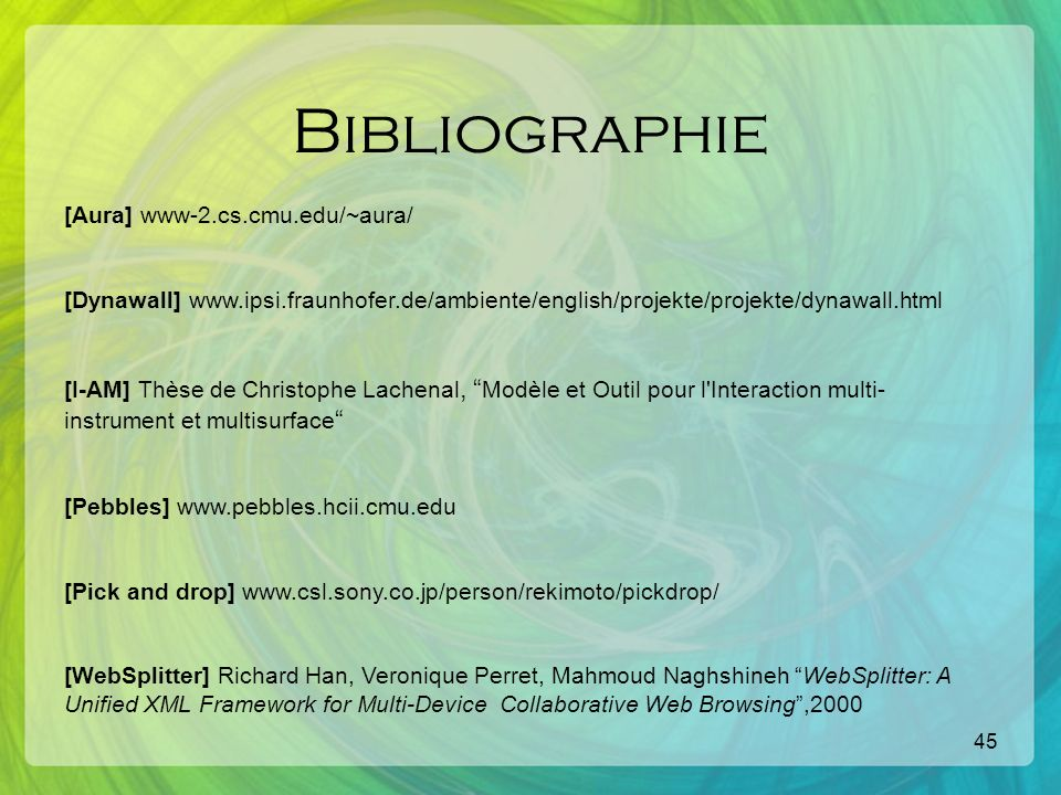 45 Bibliographie [Aura] www-2.cs.cmu.edu/~aura/ [Dynawall] www.ipsi.fraunhofer.de/ambiente/english/projekte/projekte/dynawall.html [I-AM] Thèse de Christophe Lachenal, Modèle et Outil pour l Interaction multi- instrument et multisurface [Pebbles] www.pebbles.hcii.cmu.edu [Pick and drop] www.csl.sony.co.jp/person/rekimoto/pickdrop/ [WebSplitter] Richard Han, Veronique Perret, Mahmoud Naghshineh WebSplitter: A Unified XML Framework for Multi-Device Collaborative Web Browsing,2000
