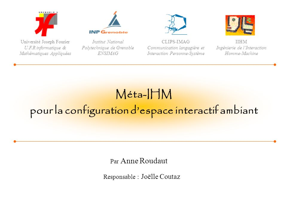 Par Anne Roudaut Responsable : Joëlle Coutaz Méta-IHM pour la configuration despace interactif ambiant Université Joseph Fourier U.F.R informatique &