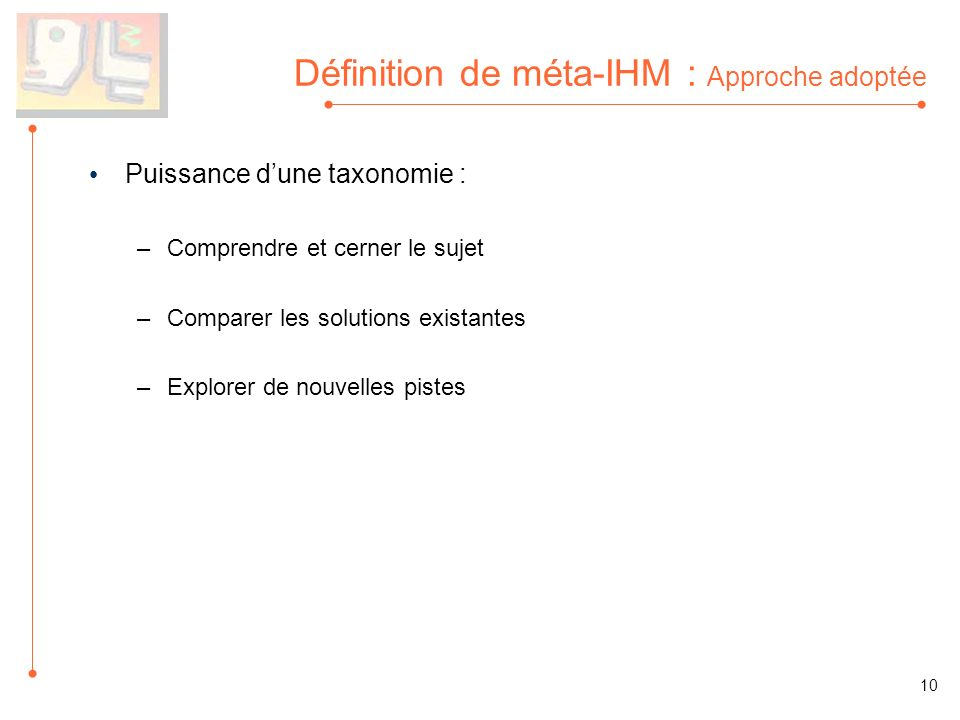 Définition de méta-IHM : Approche adoptée Puissance dune taxonomie : –Comprendre et cerner le sujet –Comparer les solutions existantes –Explorer de nouvelles pistes 10