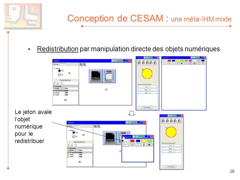 Conception de CESAM : une méta-IHM mixte Redistribution par manipulation directe des objets numériques Le jeton avale lobjet numérique pour le redistribuer 26
