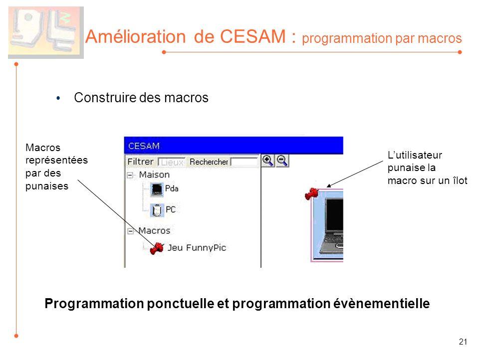 Amélioration de CESAM : programmation par macros Construire des macros Macros représentées par des punaises 21 Lutilisateur punaise la macro sur un îlot Programmation ponctuelle et programmation évènementielle