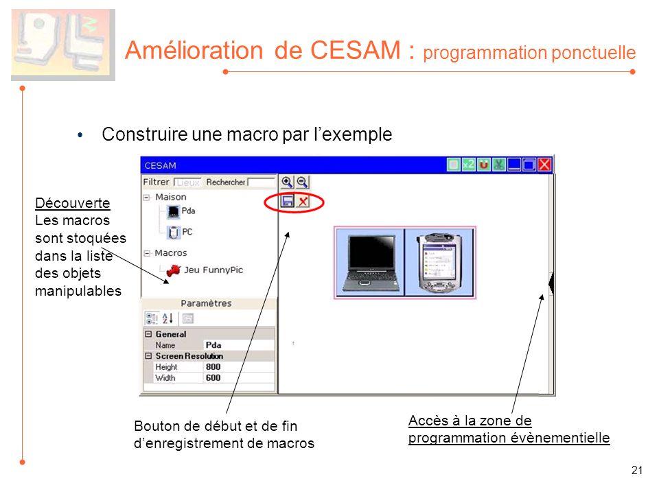 Amélioration de CESAM : programmation ponctuelle Construire une macro par lexemple Découverte Les macros sont stoquées dans la liste des objets manipulables Bouton de début et de fin denregistrement de macros 21 Accès à la zone de programmation évènementielle