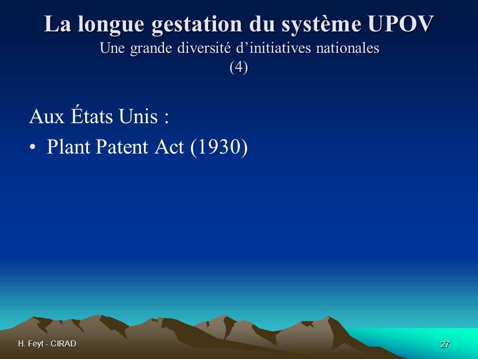 H. Feyt - CIRAD 27 La longue gestation du système UPOV Une grande diversité dinitiatives nationales (4) Aux États Unis : Plant Patent Act (1930)