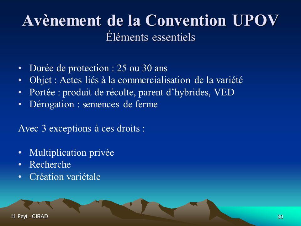 H. Feyt - CIRAD 30 Avènement de la Convention UPOV Éléments essentiels Durée de protection : 25 ou 30 ans Objet : Actes liés à la commercialisation de