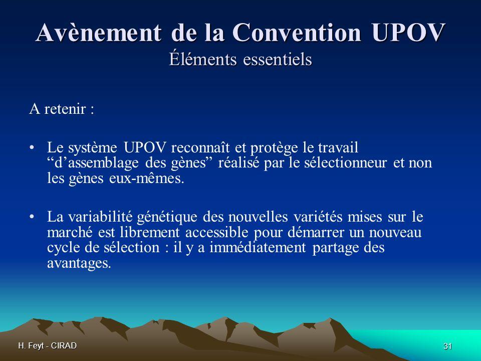 H. Feyt - CIRAD 31 Avènement de la Convention UPOV Éléments essentiels A retenir : Le système UPOV reconnaît et protège le travail dassemblage des gèn