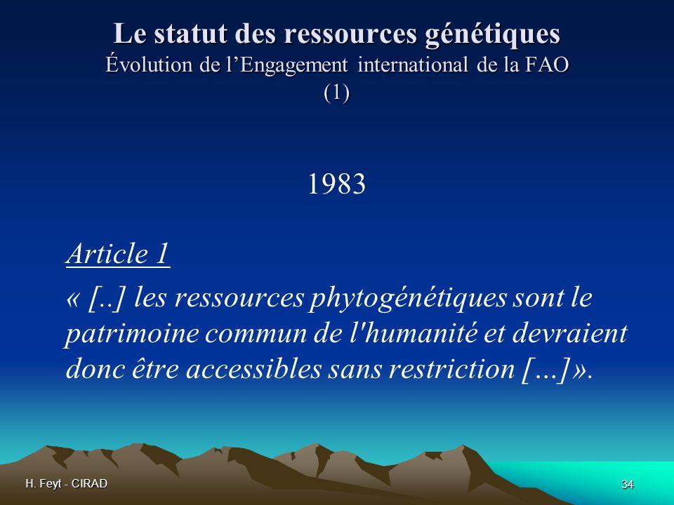 H. Feyt - CIRAD 34 Le statut des ressources génétiques Évolution de lEngagement international de la FAO (1) 1983 Article 1 « [..] les ressources phyto