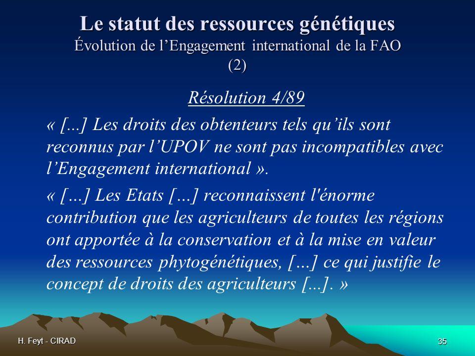 H. Feyt - CIRAD 35 Le statut des ressources génétiques Évolution de lEngagement international de la FAO (2) Résolution 4/89 « [...] Les droits des obt