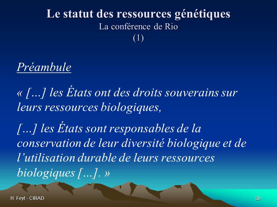 H. Feyt - CIRAD 39 Le statut des ressources génétiques La conférence de Rio (1) Préambule « […] les États ont des droits souverains sur leurs ressourc