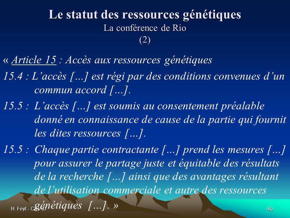 H. Feyt - CIRAD 40 Le statut des ressources génétiques La conférence de Rio (2) « Article 15 : Accès aux ressources génétiques 15.4 : Laccès […] est r