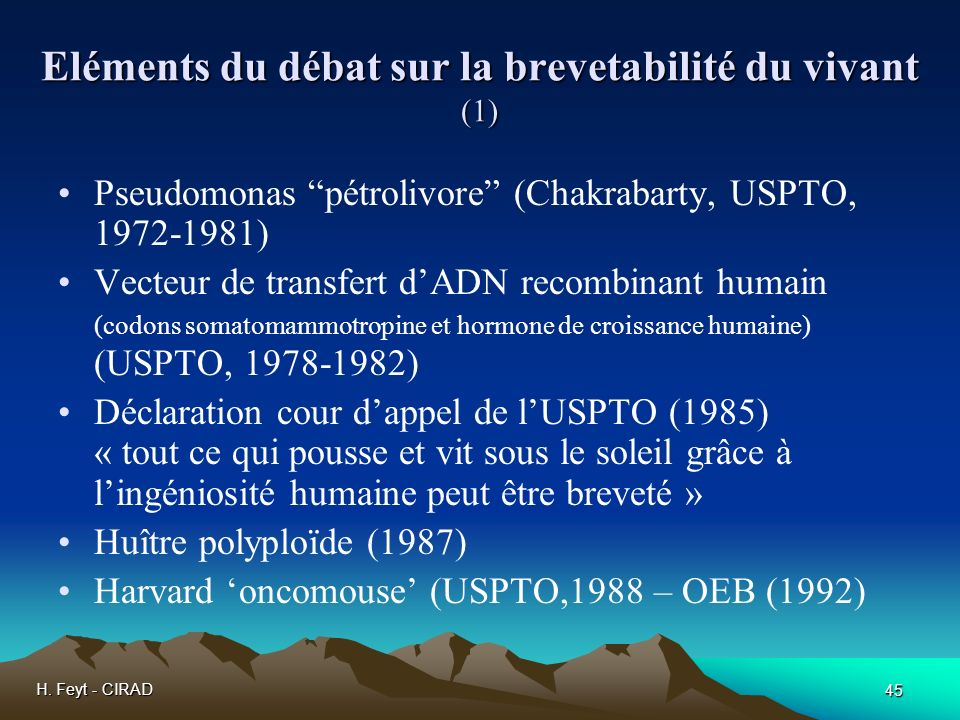 H. Feyt - CIRAD 45 Eléments du débat sur la brevetabilité du vivant (1) Pseudomonas pétrolivore (Chakrabarty, USPTO, 1972-1981) Vecteur de transfert d