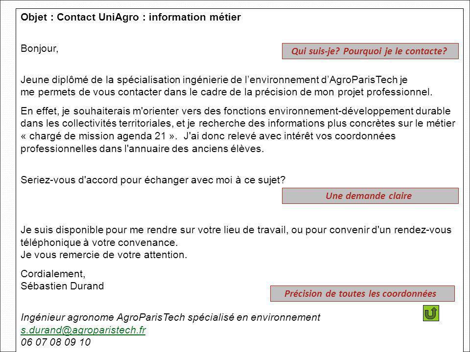 Objet : Contact UniAgro : information métier Bonjour, Jeune diplômé de la spécialisation ingénierie de lenvironnement dAgroParisTech je me permets de vous contacter dans le cadre de la précision de mon projet professionnel.