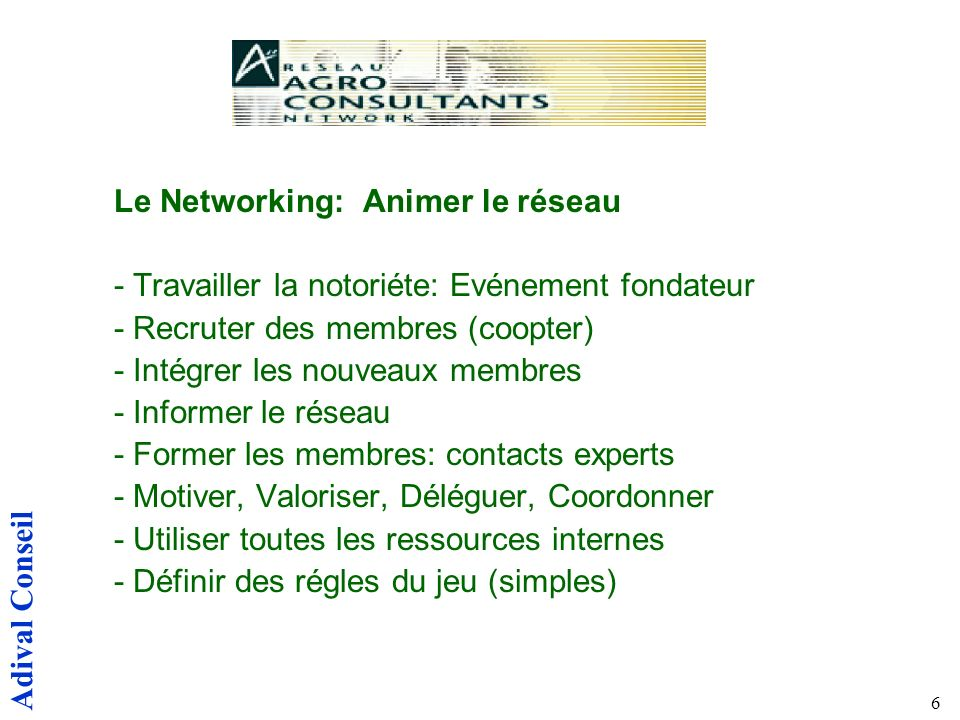 Adival Conseil 6 Le Networking: Animer le réseau - Travailler la notoriéte: Evénement fondateur - Recruter des membres (coopter) - Intégrer les nouveaux membres - Informer le réseau - Former les membres: contacts experts - Motiver, Valoriser, Déléguer, Coordonner - Utiliser toutes les ressources internes - Définir des régles du jeu (simples)