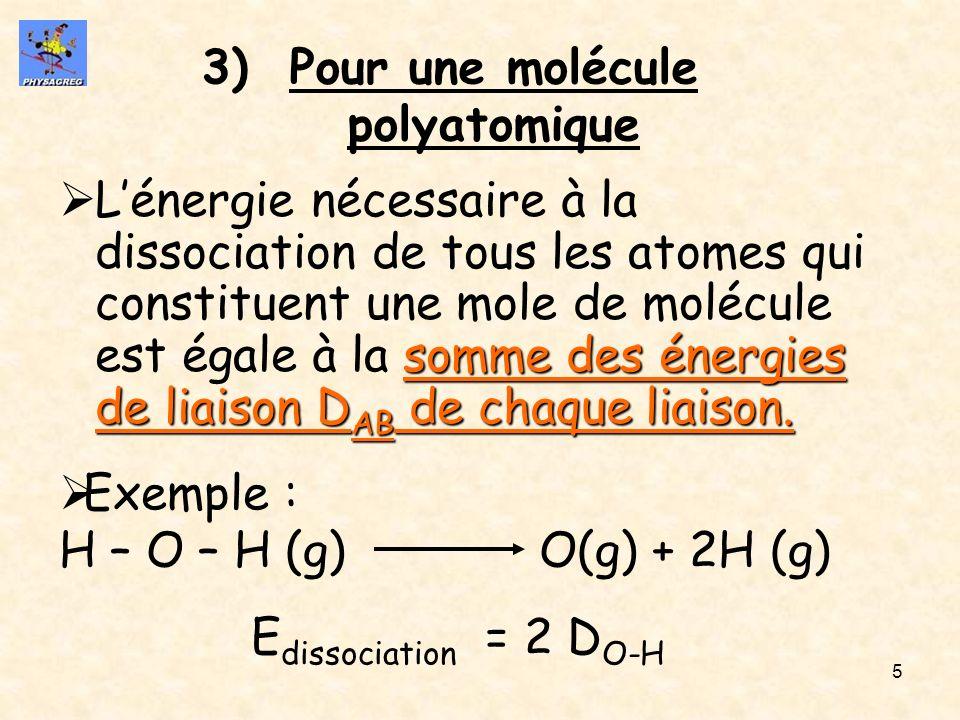 5 3)Pour une molécule polyatomique somme des énergies de liaison D AB de chaque liaison. Lénergie nécessaire à la dissociation de tous les atomes qui