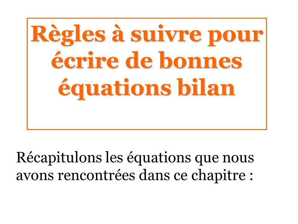 Règles à suivre pour écrire de bonnes équations bilan Récapitulons les équations que nous avons rencontrées dans ce chapitre :