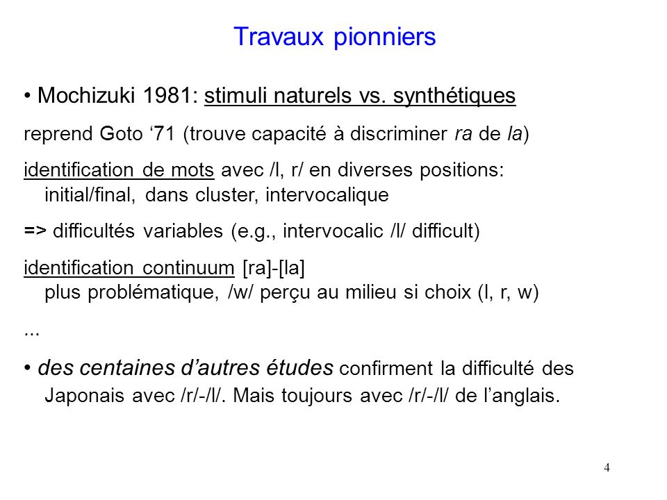 3 Travaux pionniers Miyawaki et al. 1975: stimuli synthétisés continuum [ra]-[la] (transition F3 montante à descendante) test de discrimination (oddit