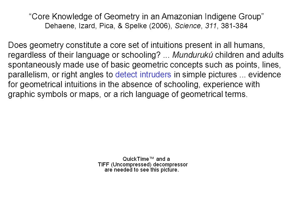 Core Knowledge of Geometry in an Amazonian Indigene Group Dehaene, Izard, Pica, & Spelke (2006), Science, 311, 381-384 Does geometry constitute a core set of intuitions present in all humans, regardless of their language or schooling?...