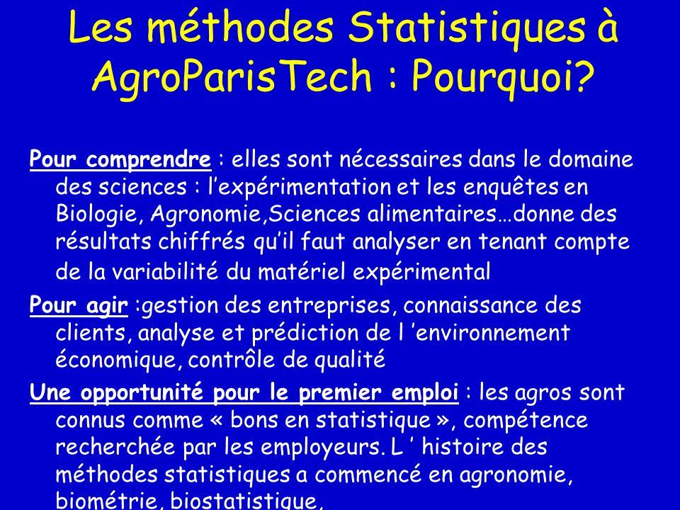 Les méthodes Statistiques à AgroParisTech : Pourquoi? Pour comprendre : elles sont nécessaires dans le domaine des sciences : lexpérimentation et les