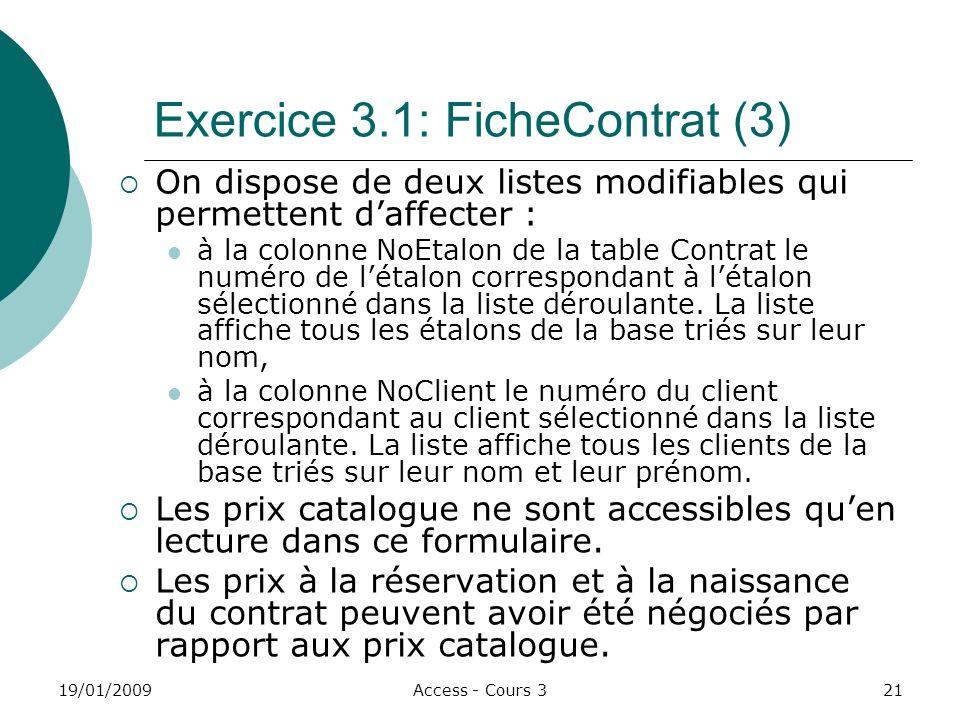 19/01/2009Access - Cours 321 Exercice 3.1: FicheContrat (3) On dispose de deux listes modifiables qui permettent daffecter : à la colonne NoEtalon de la table Contrat le numéro de létalon correspondant à létalon sélectionné dans la liste déroulante.