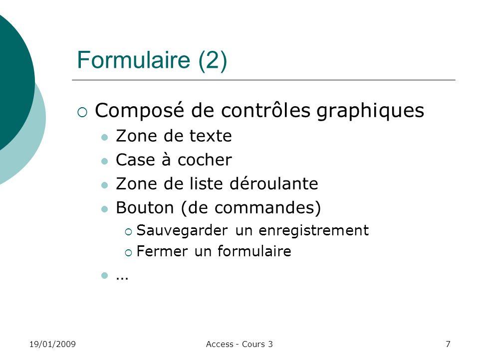 19/01/2009Access - Cours 37 Formulaire (2) Composé de contrôles graphiques Zone de texte Case à cocher Zone de liste déroulante Bouton (de commandes) Sauvegarder un enregistrement Fermer un formulaire …