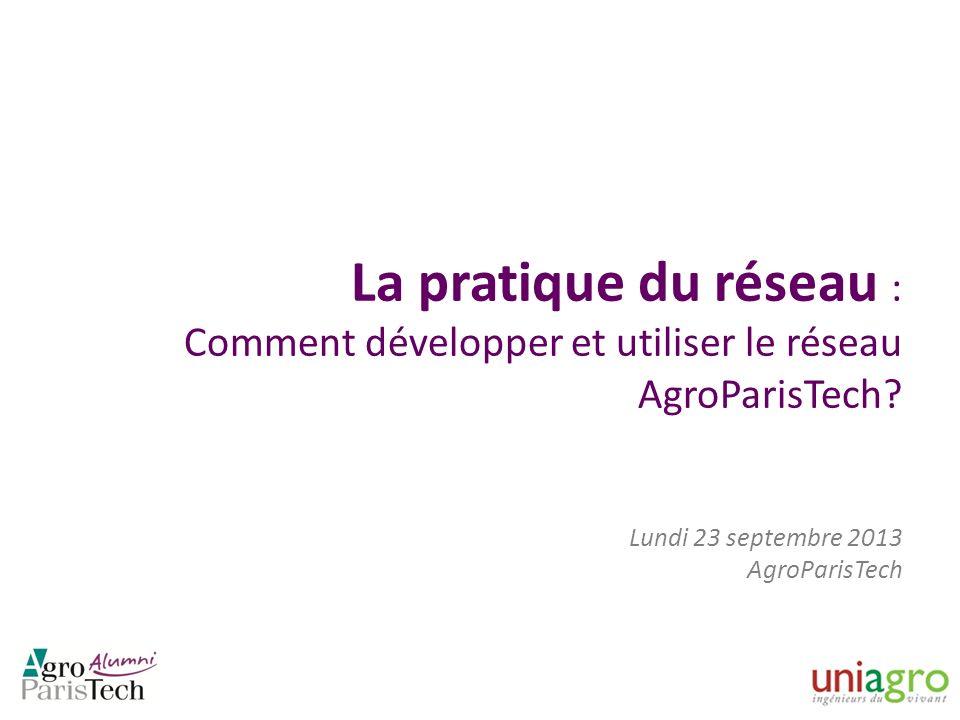 La pratique du réseau : Comment développer et utiliser le réseau AgroParisTech? Lundi 23 septembre 2013 AgroParisTech