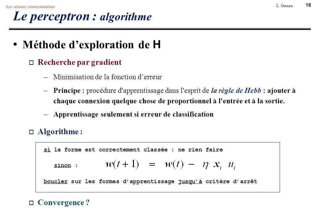 16 L. Orseau Les réseaux connexionnistes Le perceptron : algorithme Méthode dexploration de H Recherche par gradient –Minimisation de la fonction derr
