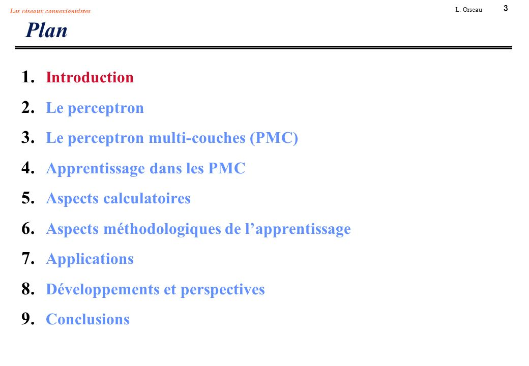 3 L. Orseau Les réseaux connexionnistes Plan 1. Introduction 2. Le perceptron 3. Le perceptron multi-couches (PMC) 4. Apprentissage dans les PMC 5. As
