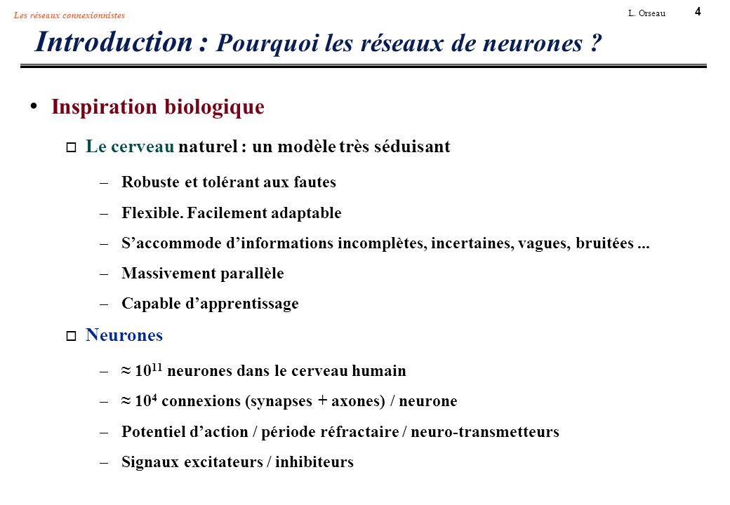 4 L. Orseau Les réseaux connexionnistes Introduction : Pourquoi les réseaux de neurones ? Inspiration biologique Le cerveau naturel : un modèle très s