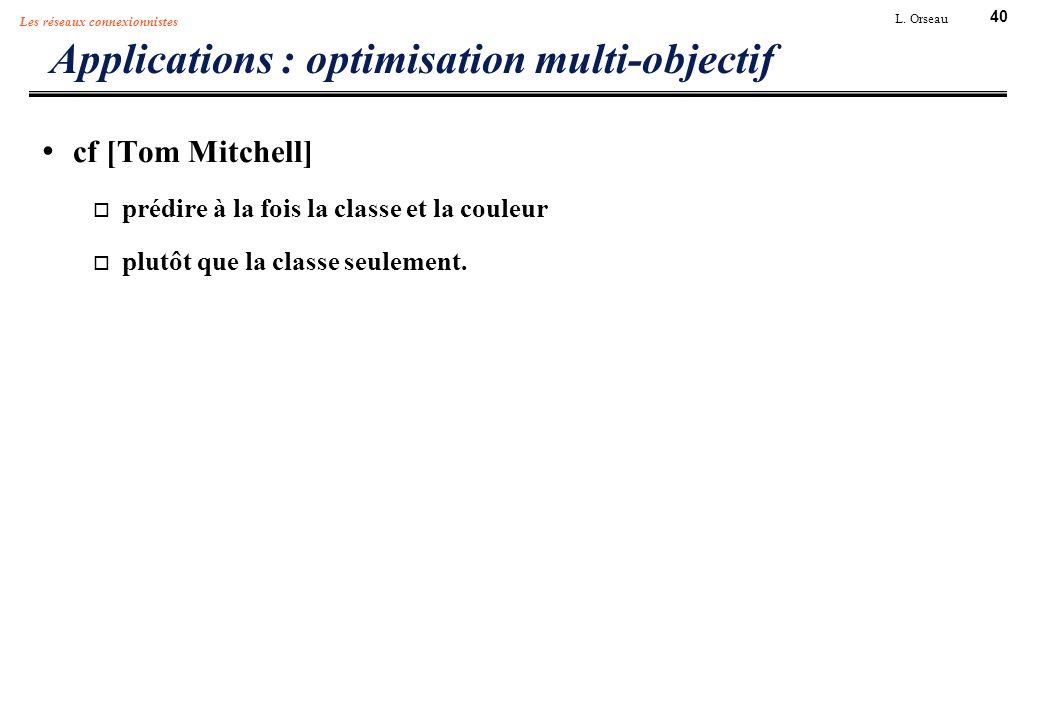 40 L. Orseau Les réseaux connexionnistes Applications : optimisation multi-objectif cf [Tom Mitchell] prédire à la fois la classe et la couleur plutôt