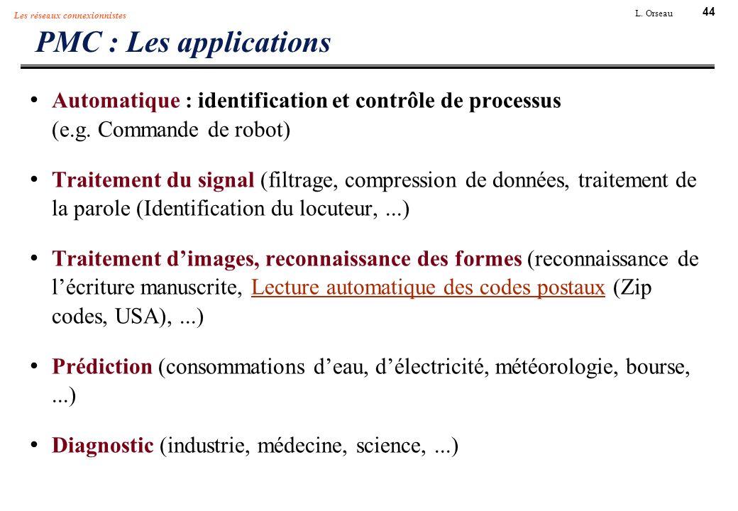 44 L. Orseau Les réseaux connexionnistes PMC : Les applications Automatique : identification et contrôle de processus (e.g. Commande de robot) Traitem