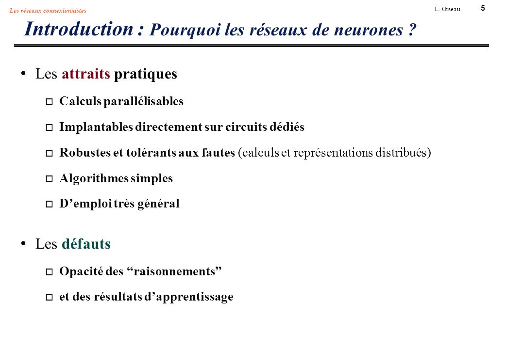 5 L. Orseau Les réseaux connexionnistes Introduction : Pourquoi les réseaux de neurones ? Les attraits pratiques Calculs parallélisables Implantables