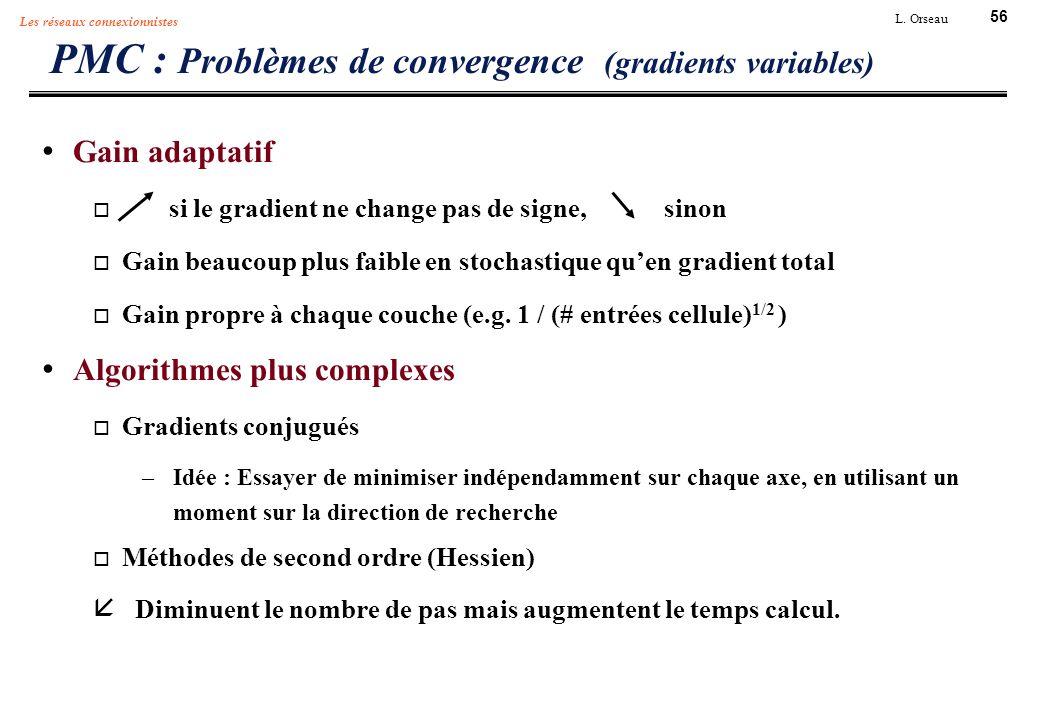 56 L. Orseau Les réseaux connexionnistes PMC : Problèmes de convergence (gradients variables) Gain adaptatif si le gradient ne change pas de signe, si