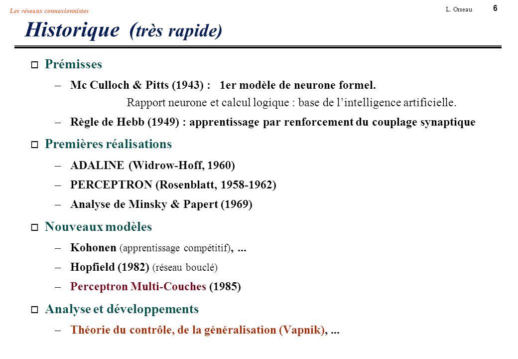 6 L. Orseau Les réseaux connexionnistes Historique ( très rapide) Prémisses –Mc Culloch & Pitts (1943) : 1er modèle de neurone formel. Rapport neurone